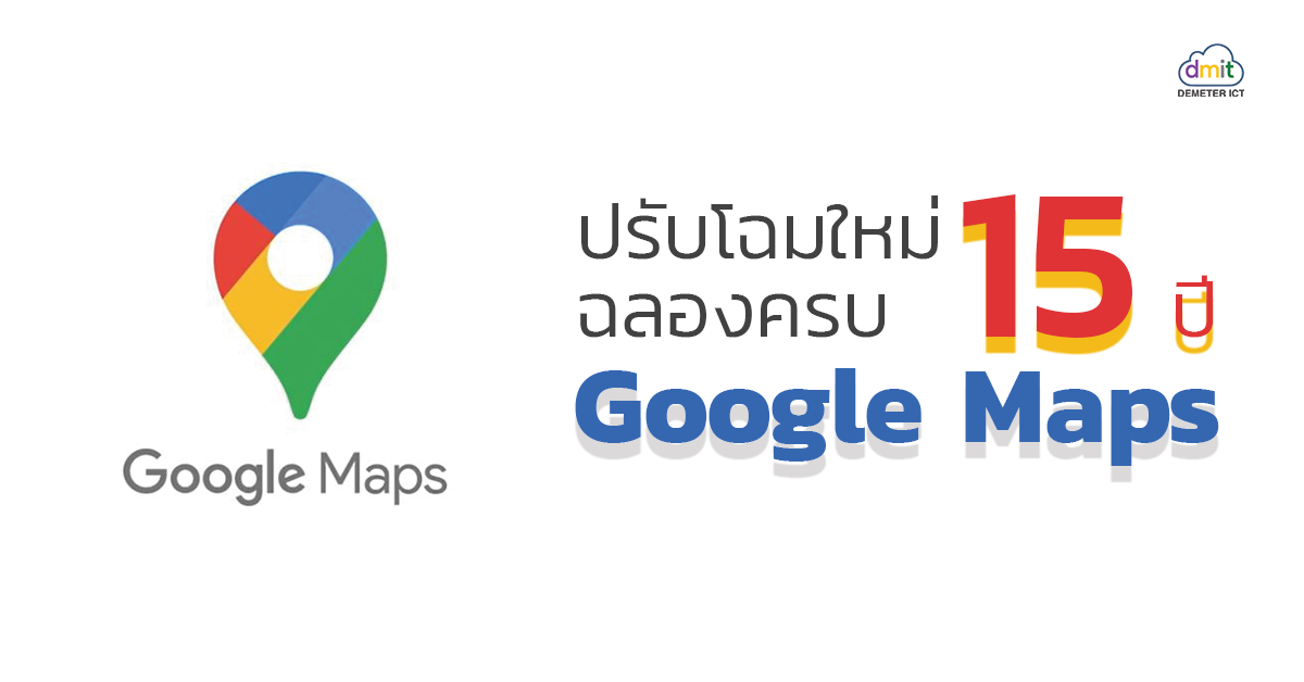 ปรับโฉมใหม่ฉลองครบ15ปี Google Maps