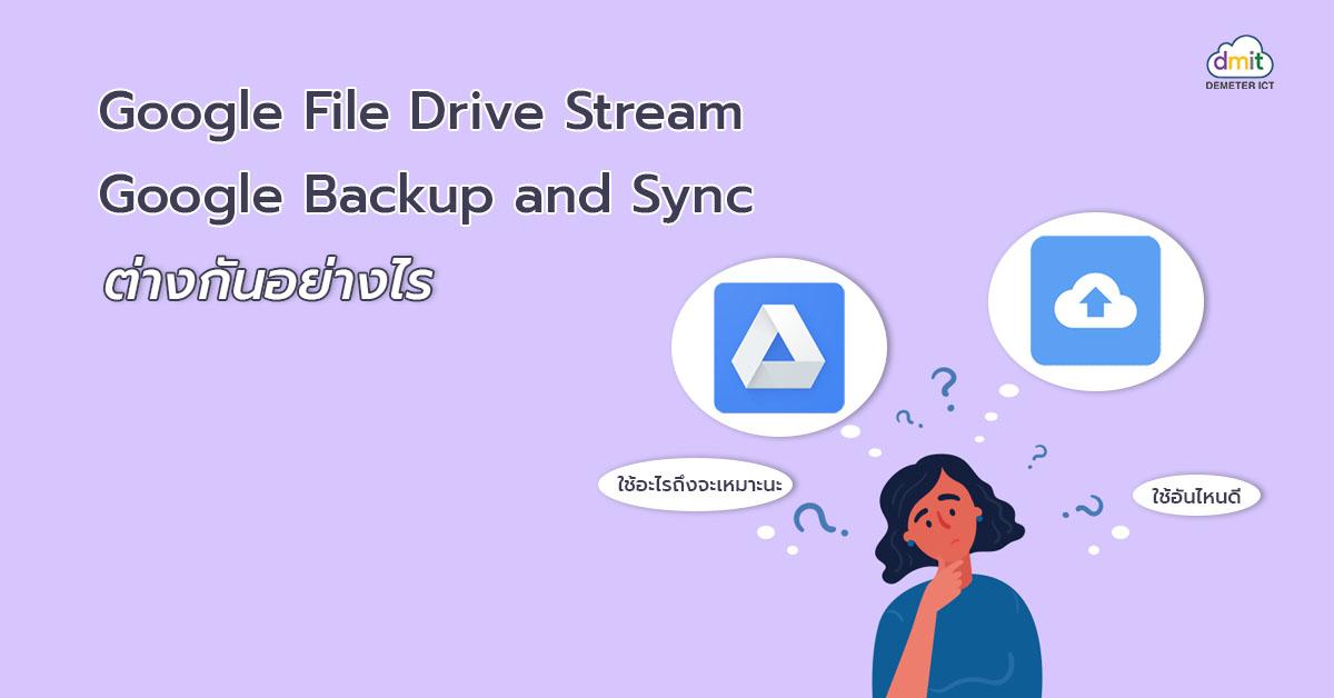 Google File Stream กับ Google Backup and Sync ต่างกันอย่างไร