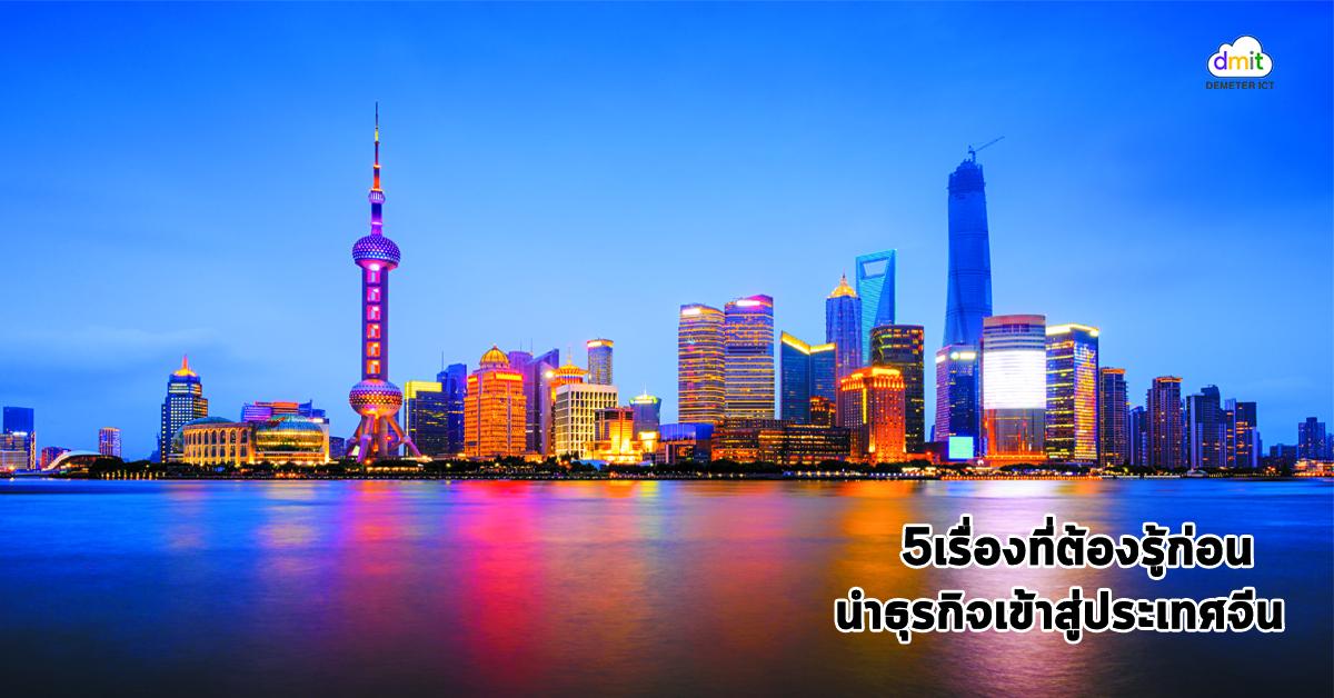 5 เรื่องที่ต้องรู้ก่อนนำธุรกิจเข้าสู่ประเทศจีน