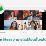 Google Meet สามารถเปลี่ยนพื้นหลังได้แล้ว