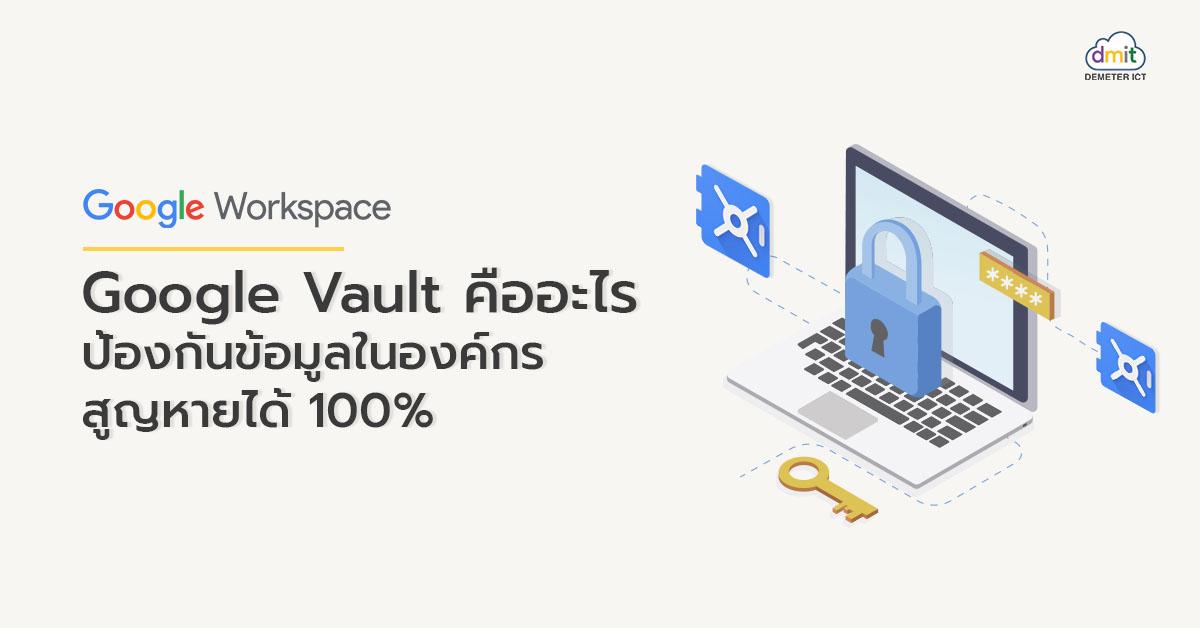 Google Vault คืออะไร ป้องกันข้อมูลในองค์กรสูญหายได้ 100%
